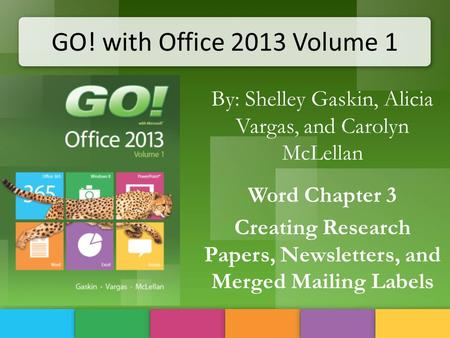 GO! with Office 2013 Volume 1 By: Shelley Gaskin, Alicia Vargas, and Carolyn McLellan Word Chapter 3 Creating Research Papers, Newsletters, and Merged.