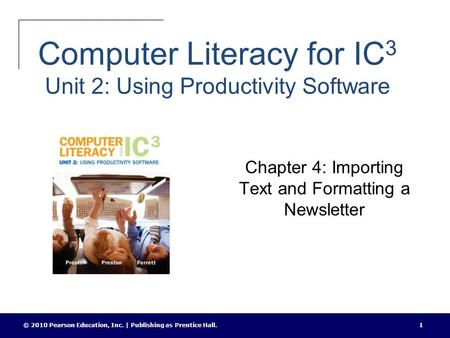 Computer Literacy for IC 3 Unit 2: Using Productivity Software Chapter 4: Importing Text and Formatting a Newsletter © 2010 Pearson Education, Inc. | Publishing.