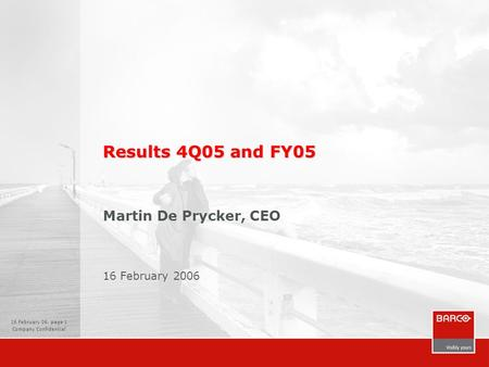 16 February 06, page 1 Company Confidential Results 4Q05 and FY05 Martin De Prycker, CEO 16 February 2006.