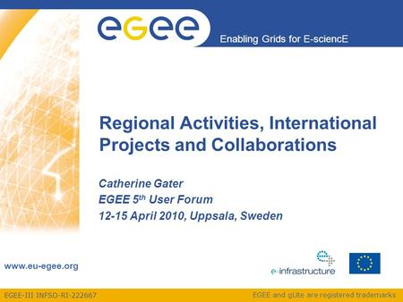 EGEE-III INFSO-RI-222667 Enabling Grids for E-sciencE www.eu-egee.org EGEE and gLite are registered trademarks Catherine Gater EGEE 5 th User Forum 12-15.