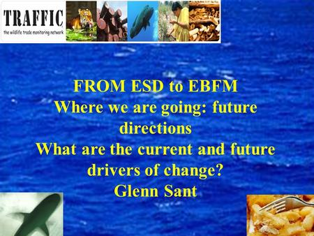 FROM ESD to EBFM Where we are going: future directions What are the current and future drivers of change? Glenn Sant.