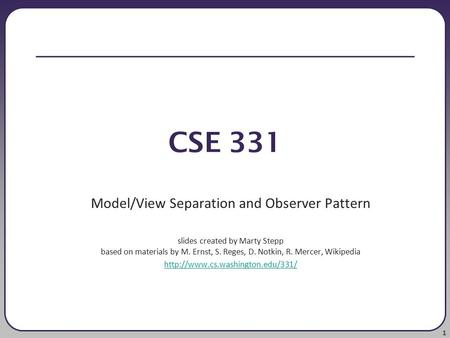 1 CSE 331 Model/View Separation and Observer Pattern slides created by Marty Stepp based on materials by M. Ernst, S. Reges, D. Notkin, R. Mercer, Wikipedia.