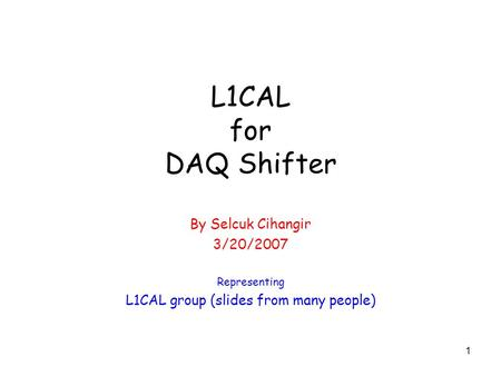 1 L1CAL for DAQ Shifter By Selcuk Cihangir 3/20/2007 Representing L1CAL group (slides from many people)