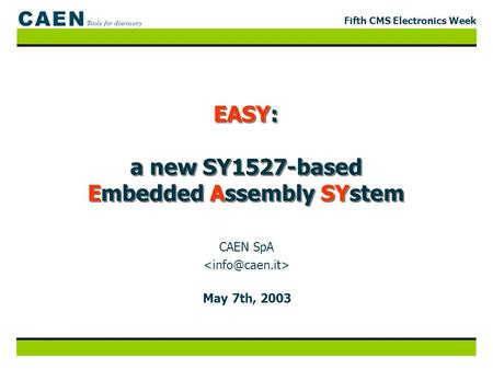 Fifth CMS Electronics Week EASY: a new SY1527-based Embedded Assembly SYstem May 7th, 2003 CAEN SpA.