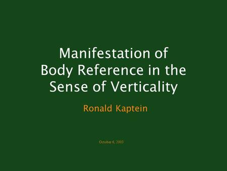 Manifestation of Body Reference in the Sense of Verticality Ronald Kaptein October 6, 2003.