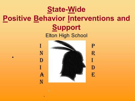 State-Wide Positive Behavior Interventions and Support Elton High School 2015-2016 INDIANINDIAN PRIDEPRIDE.