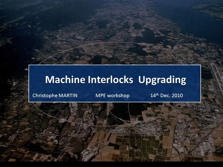 Machine Interlocks Upgrading MPE workshopChristophe MARTIN14 th Dec. 2010.