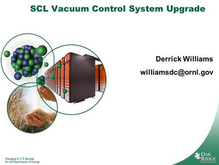 Managed by UT-Battelle for the Department of Energy SCL Vacuum Control System Upgrade Derrick Williams