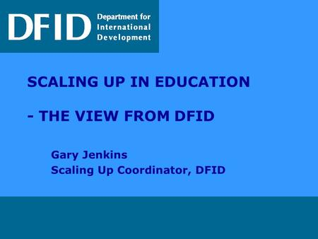 SCALING UP IN EDUCATION - THE VIEW FROM DFID Gary Jenkins Scaling Up Coordinator, DFID.