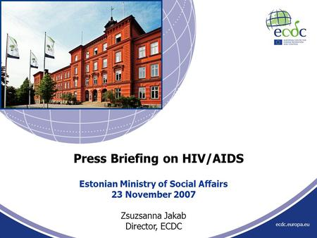 Ecdc.europa.eu Estonian Ministry of Social Affairs 23 November 2007 Zsuzsanna Jakab Director, ECDC Press Briefing on HIV/AIDS.