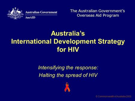 The Australian Government's Overseas Aid Program © Commonwealth of Australia 2003 Australia's International Development Strategy for HIV Intensifying the.
