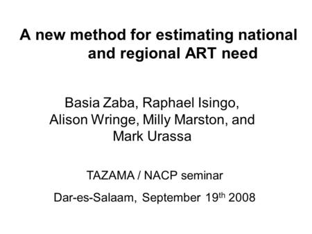 A new method for estimating national and regional ART need Basia Zaba, Raphael Isingo, Alison Wringe, Milly Marston, and Mark Urassa TAZAMA / NACP seminar.