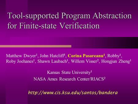 Tool-supported Program Abstraction for Finite-state Verification Matthew Dwyer 1, John Hatcliff 1, Corina Pasareanu 1, Robby 1, Roby Joehanes 1, Shawn.