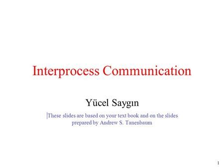 1 Interprocess Communication Yücel Saygın | These slides are based on your text book and on the slides prepared by Andrew S. Tanenbaum.