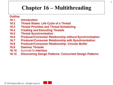  2003 Prentice Hall, Inc. All rights reserved. 1 Chapter 16 – Multithreading Outline 16.1 Introduction 16.2 Thread States: Life Cycle of a Thread 16.3.