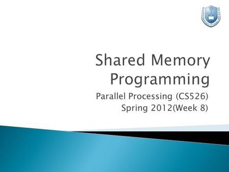 Parallel Processing (CS526) Spring 2012(Week 8).  Shared Memory Architecture  Shared Memory Programming & PLs  Java Threads  Preparing the Environment.