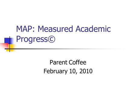MAP: Measured Academic Progress© Parent Coffee February 10, 2010.