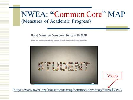"NWEA: ""Common Core"" MAP (Measures of Academic Progress) https://www.nwea.org/assessments/map/common-core-map/#scrollNav-3 Video."