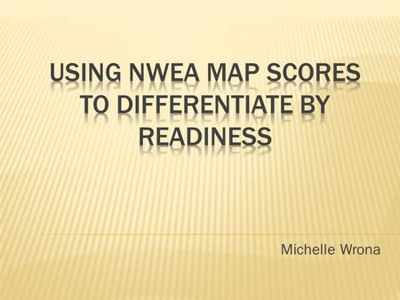 Michelle Wrona.  Understand: Teachers will understand that MAP scores can be used to design and implement differentiated activities.  KNOW: Teachers.