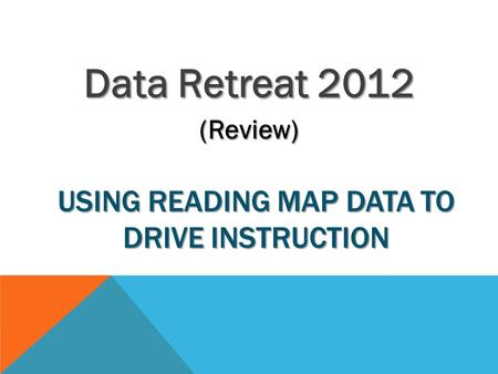 USING READING MAP DATA TO DRIVE INSTRUCTION Data Retreat 2012 (Review)