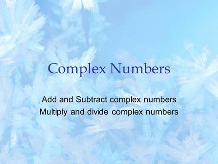 Complex Numbers Add and Subtract complex numbers Multiply and divide complex numbers.