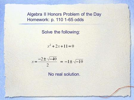 Algebra II Honors Problem of the Day Homework: p. 110 1-65 odds Solve the following: No real solution.