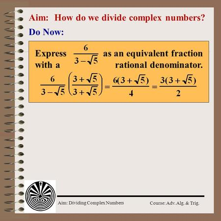 Aim: Dividing Complex Numbers Course: Adv. Alg. & Trig. Aim: How do we divide complex numbers? Do Now: Express as an equivalent fraction with a rational.