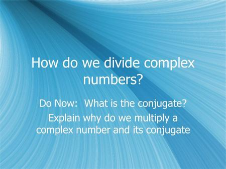How do we divide complex numbers? Do Now: What is the conjugate? Explain why do we multiply a complex number and its conjugate Do Now: What is the conjugate?