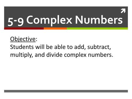  5-9 Complex Numbers Objective: Students will be able to add, subtract, multiply, and divide complex numbers.