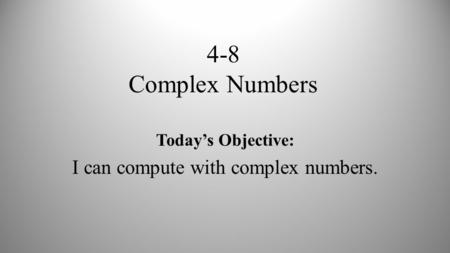 4-8 Complex Numbers Today's Objective: I can compute with complex numbers.