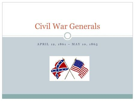 APRIL 12, 1861 – MAY 10, 1865 Civil War Generals.