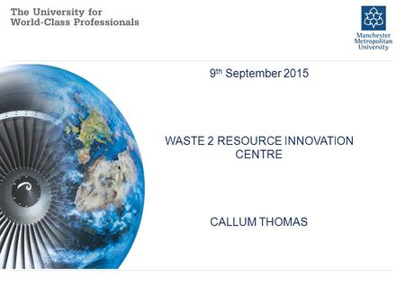 9 th September 2015 WASTE 2 RESOURCE INNOVATION CENTRE CALLUM THOMAS How Air Transport Has Changed Our.