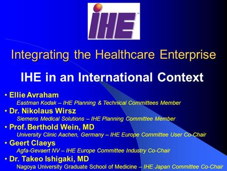 RSNA/HIMSS Integrating the Healthcare Enterprise IHE in an International Context Ellie Avraham Eastman Kodak – IHE Planning & Technical Committees Member.