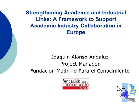 Strengthening Academic and Industrial Links: A Framework to Support Academic-Industry Collaboration in Europe Joaquin Alonso Andaluz Project Manager Fundacion.