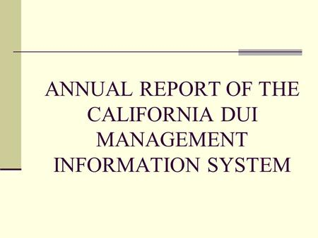 ANNUAL REPORT OF THE CALIFORNIA DUI MANAGEMENT INFORMATION SYSTEM.