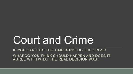 Court and Crime IF YOU CAN'T DO THE TIME DON'T DO THE CRIME! WHAT DO YOU THINK SHOULD HAPPEN AND DOES IT AGREE WITH WHAT THE REAL DECISION WAS.