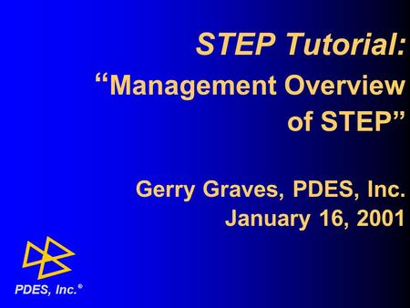 "STEP Tutorial: "" Management Overview of STEP"" Gerry Graves, PDES, Inc. January 16, 2001 ® PDES, Inc."