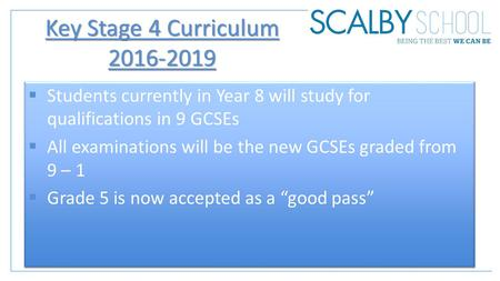 Key Stage 4 Curriculum 2016-2019  Students currently in Year 8 will study for qualifications in 9 GCSEs  All examinations will be the new GCSEs graded.