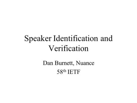Speaker Identification and Verification Dan Burnett, Nuance 58 th IETF.