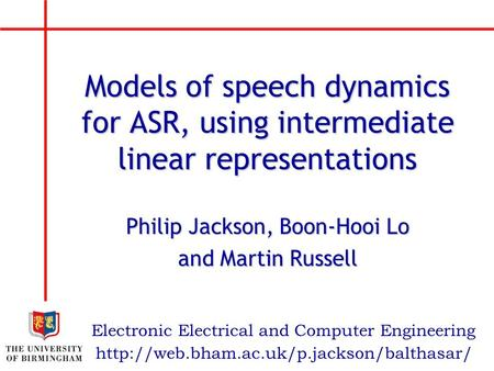 Philip Jackson, Boon-Hooi Lo and Martin Russell Electronic Electrical and Computer Engineering Models of speech dynamics for ASR, using intermediate linear.