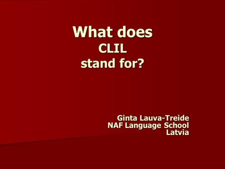 What does CLIL stand for? Ginta Lauva-Treide NAF Language School Latvia.