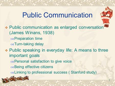 1 Public Communication  Public communication as enlarged conversation (James Winans, 1938)  Preparation time  Turn-taking delay  Public speaking in.