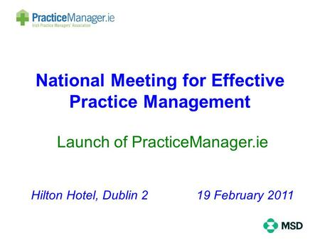 National Meeting for Effective Practice Management Launch of PracticeManager.ie Hilton Hotel, Dublin 2 19 February 2011.