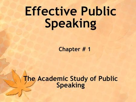 Effective Public Speaking Chapter # 1 The Academic Study of Public Speaking.