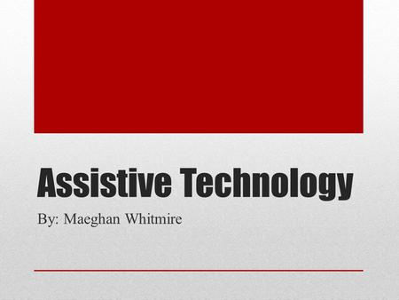 "Assistive Technology By: Maeghan Whitmire. Explanation Assistive Technology (AT) is ""any device or service that increases, maintains, or improves the."