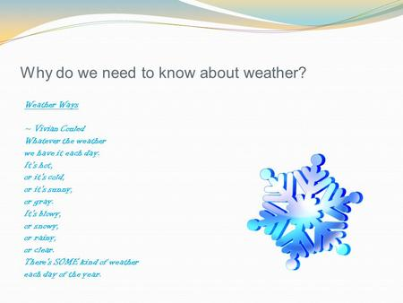 Why do we need to know about weather? Weather Ways ~ Vivian Couled Whatever the weather we have it each day. It's hot, or it's cold, or it's sunny, or.
