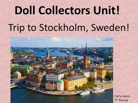 Doll Collectors Unit! Trip to Stockholm, Sweden! Carly Lewis 7 th Period.
