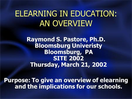 ELEARNING IN EDUCATION: AN OVERVIEW Raymond S. Pastore, Ph.D. Bloomsburg Univeristy Bloomsburg, PA SITE 2002 Thursday, March 21, 2002 Purpose: To give.