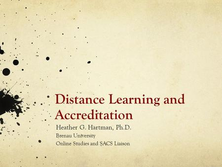 Distance Learning and Accreditation Heather G. Hartman, Ph.D. Brenau University Online Studies and SACS Liaison.