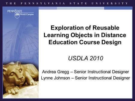Exploration of Reusable Learning Objects in Distance Education Course Design USDLA 2010 Andrea Gregg – Senior Instructional Designer Lynne Johnson – Senior.